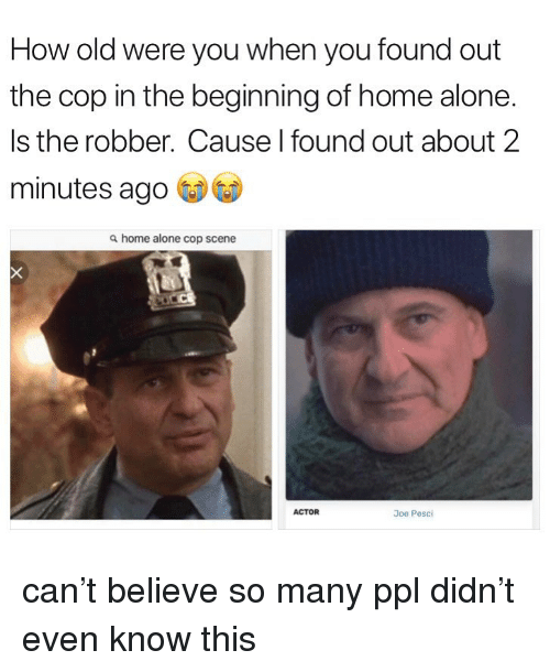 Being Alone, Home Alone, and Joe Pesci: How old were you when you found out  the cop in the beginning of home alone.  Is the robber. Cause I found out about 2  minutes ago  a home alone cop scene  ACTOR  Joe Pesci can't believe so many ppl didn't even know this