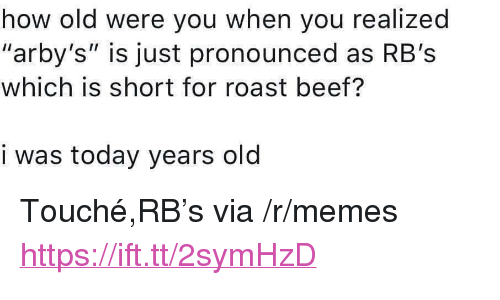 """roast beef: how old were you when you realized  """"arby's"""" is just pronounced as RB's  which is short for roast beef?  i was today years old <p>Touché,RB's via /r/memes <a href=""""https://ift.tt/2symHzD"""">https://ift.tt/2symHzD</a></p>"""