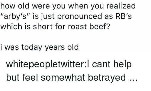 """roast beef: how old were you when you realized  """"arby's"""" is just pronounced as RB's  which is short for roast beef?  i was today years old whitepeopletwitter:I cant help but feel somewhat betrayed …"""