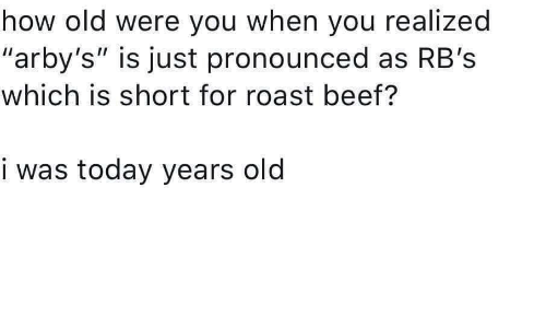 "Arby's: how old were you when you realized  ""arby's"" is just pronounced as RB's  which is short for roast beef?  i was today years old"