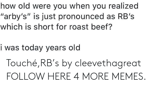 """roast beef: how old were you when you realized  """"arby's"""" is just pronounced as RB's  which is short for roast beef?  i was today years old Touché,RB's by cleevethagreat FOLLOW HERE 4 MORE MEMES."""