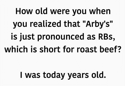 """roast beef: How old Were you When  you realized that """"Arby's""""  is just pronounced as RBs,  which is short for roast beef?  I was today years old."""