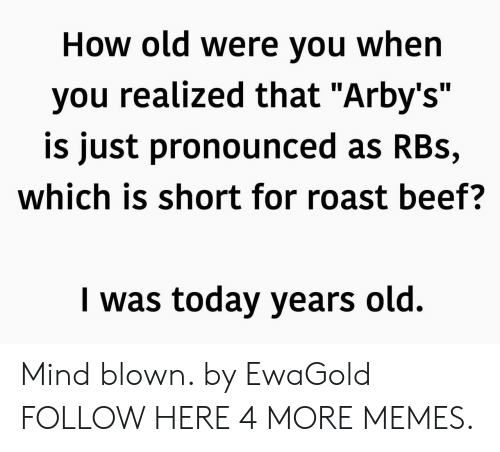 """roast beef: How old Were you When  you realized that """"Arby's""""  is just pronounced as RBs,  which is short for roast beef?  I was today years old. Mind blown. by EwaGold FOLLOW HERE 4 MORE MEMES."""