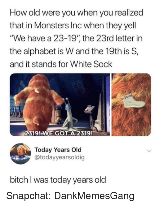 """Bitch, Memes, and Monsters Inc: How old were you when you realized  that in Monsters Inc when they yell  """"We have a 23-19"""" the 23rd letter in  the alphabet is W and the 19th is S,  and it stands for White Sock  2319!-WE GOT A 2319!  Today Years Old  @todayyearsoldig  bitch I was today years old Snapchat: DankMemesGang"""