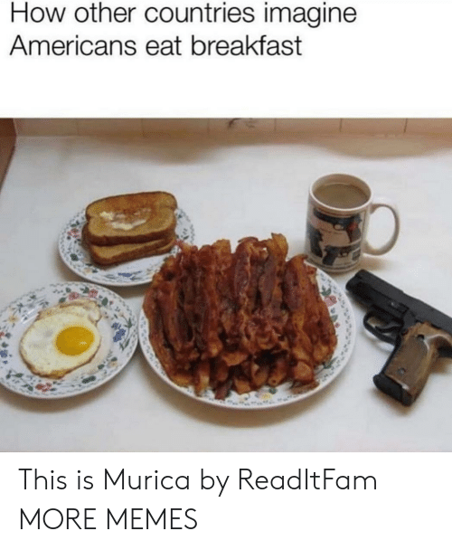 murica: How other countries imagine  Americans eat breakfast This is Murica by ReadItFam MORE MEMES