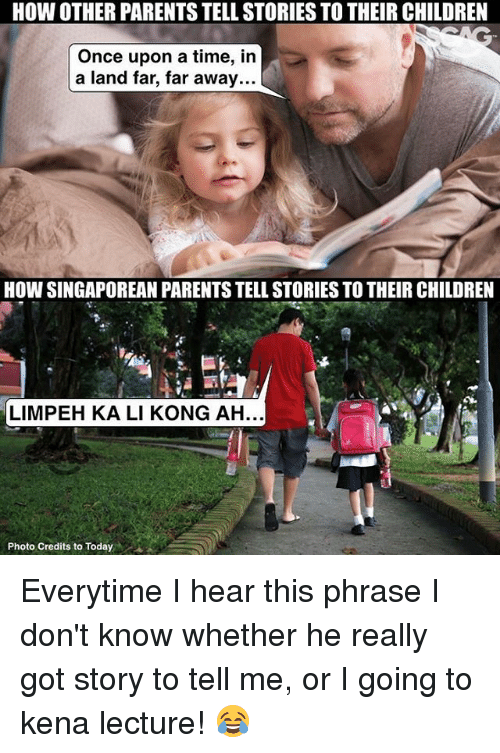 Children, Memes, and Parents: HOW OTHER PARENTSTELL STORIES TO THEIR CHILDREN  Once upon a time, in  a land far, far away...  HOW SINGAPOREAN PARENTS TELL STORIES TO THEIR CHILDREN  LIMPEH KALI KONG AH...  Photo Credits to Today Everytime I hear this phrase I don't know whether he really got story to tell me, or I going to kena lecture! 😂