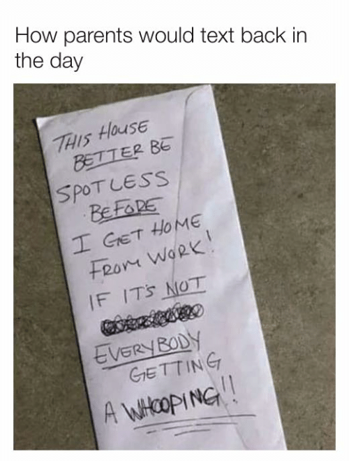 Fron: How parents would text back in  the day  THIS HOUSE  BETTER BE  SPOT LESS  BEFORE  I GET HOME  Fron WoRk  IF IT'S NOT  EVERY BODY  GrETTING  A WHOOPING