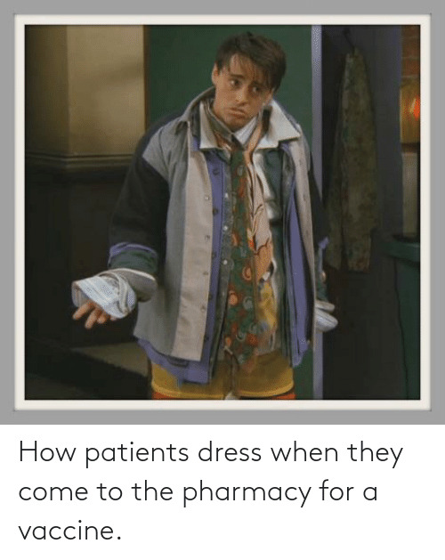 The Pharmacy: How patients dress when they come to the pharmacy for a vaccine.