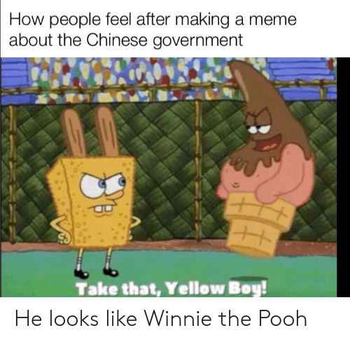 Making A Meme: How people feel after making a meme  about the Chinese government  Take that, Yellow Boy! He looks like Winnie the Pooh