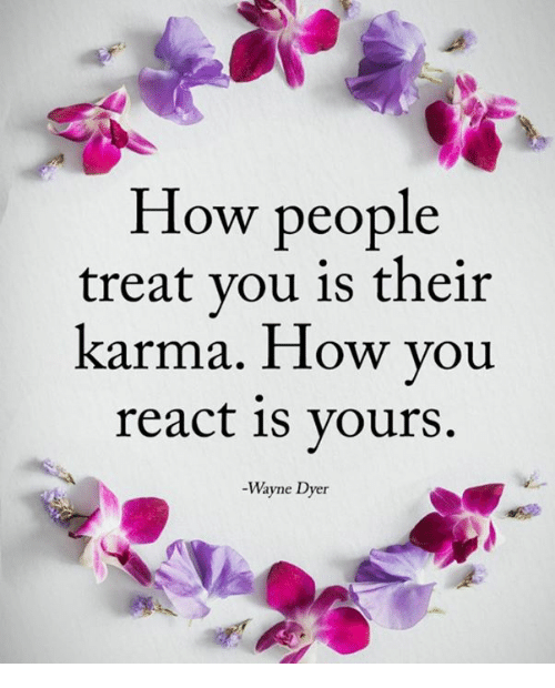 How People Treat You Is Their Karma How You React 1s Yours Wayne
