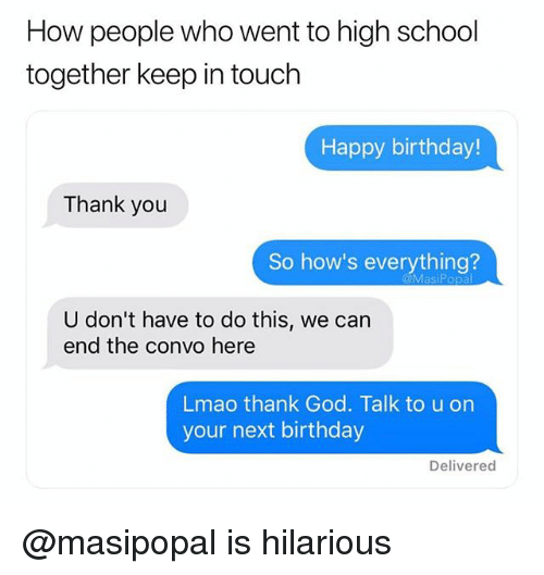 Birthday, God, and Lmao: How people who went to high school  together keep in touch  Happy birthday!  Thank you  So how's everything?  U don't have to do this, we can  end the convo here  Lmao thank God. Talk to u on  your next birthday  Delivered @masipopal is hilarious