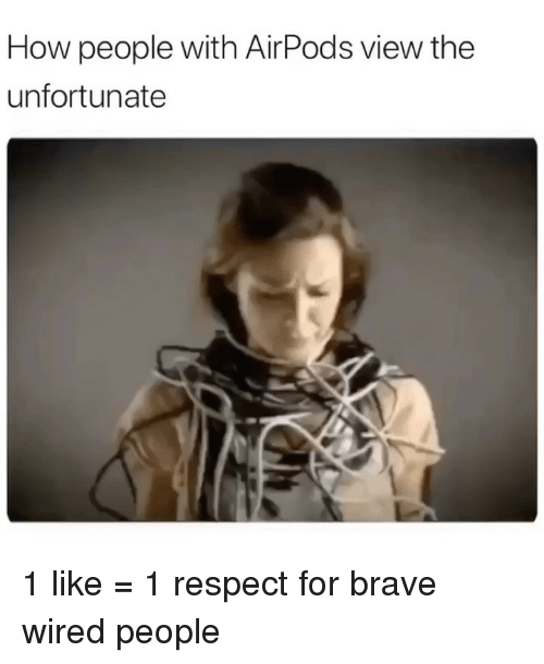 Wired: How people with AirPods view the  unfortunate 1 like = 1 respect for brave wired people