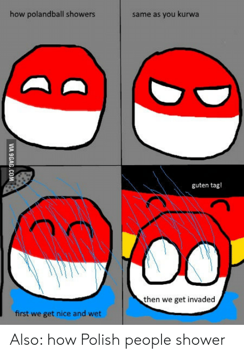 Polish People: how polandball showers  same as you kurwa  guten tag!  then we get invaded  first we get nice and wet Also: how Polish people shower