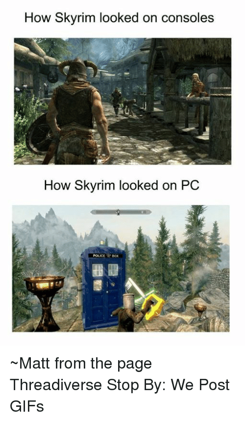Skyrims: How Skyrim looked on consoles  How Skyrim looked on PC  POLICE BOX ~Matt from the page Threadiverse Stop By: We Post GIFs