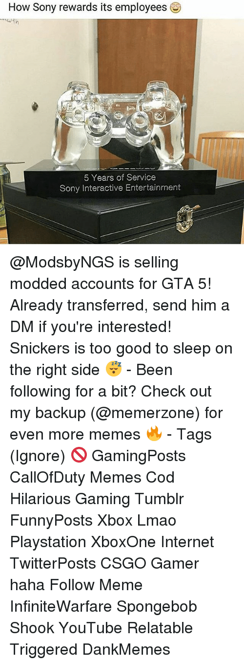 Gta 5: How Sony rewards its employees  5 Years of Service  Sony Interactive Entertainment @ModsbyNGS is selling modded accounts for GTA 5! Already transferred, send him a DM if you're interested! Snickers is too good to sleep on the right side 😴 - Been following for a bit? Check out my backup (@memerzone) for even more memes 🔥 - Tags (Ignore) 🚫 GamingPosts CallOfDuty Memes Cod Hilarious Gaming Tumblr FunnyPosts Xbox Lmao Playstation XboxOne Internet TwitterPosts CSGO Gamer haha Follow Meme InfiniteWarfare Spongebob Shook YouTube Relatable Triggered DankMemes