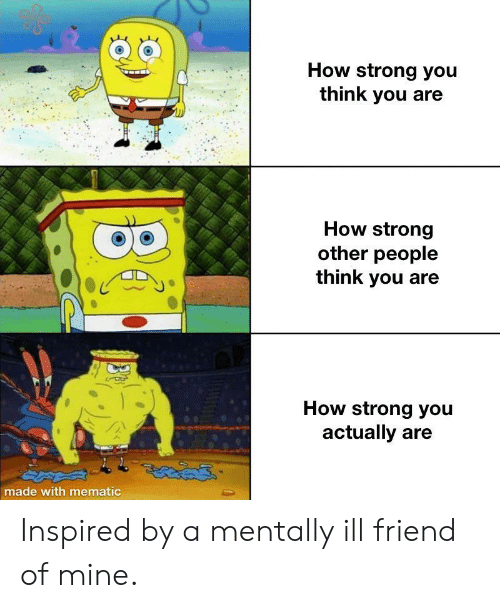 Strong, How, and Mine: How strong you  think you are  How strong  other people  think you  How strong you  actually are  made with mematic Inspired by a mentally ill friend of mine.