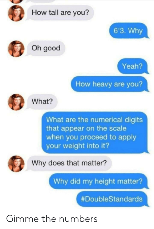Yeah, Good, and How: How tall are you?  6'3. Why  Oh good  Yeah?  How heavy are you?  What?  What are the numerical digits  that appear on the scale  when you proceed to apply  your weight into it?  Why does that matter?  Why did my height matter?  Gimme the numbers
