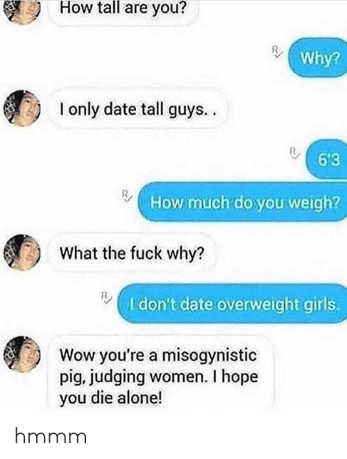 Die Alone: How tall are you?  Why?  I only date tall guys..  6'3  How much do you weigh?  What the fuck why?  I don't date overweight girls.  Wow you're a misogynistic  pig, judging women. I hope  you die alone! hmmm