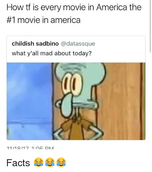 America, Facts, and Memes: How tf is every movie in America the  #1 movie in america  childish sadbino @datassque  what y'all mad about today? Facts 😂😂😂