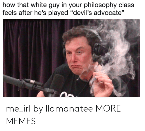 "Dank, Memes, and Target: how that white guy in your philosophy class  feels after he's played ""devil's advocate"" me_irl by llamanatee MORE MEMES"