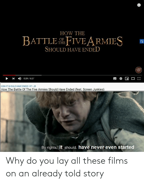 Screen Junkies: HOW THE  BATTLE .FIVE ARMIES  THE  SHOULD HAVE ENDED  0:29 / 5:27  HOW IT SHOULD HAVE ENDED K7 · J5  How The Battle Of The Five Armies Should Have Ended (feat. Screen Junkies)  By rights, it should. have never even started Why do you lay all these films on an already told story