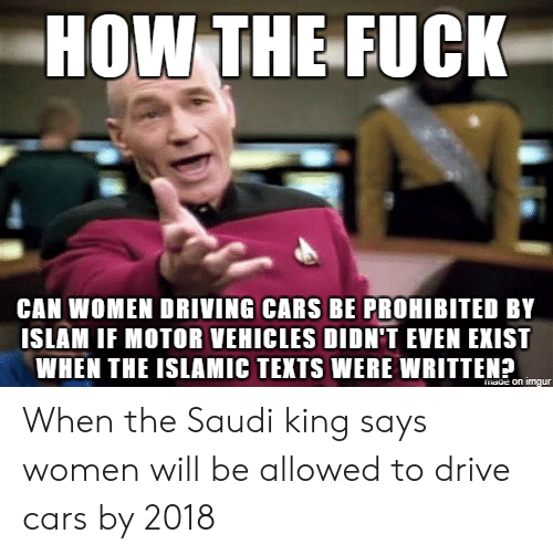 Prohibited: HOW THE FUCK  CAN WOMEN DRIVING CARS BE PROHIBITED BY  ISLAM IF MOTOR VEHICLES DIDN'T EVEN EXIST  WHEN THE ISLAMIC TEKTS WERE WRITTEN? When the Saudi king says women will be allowed to drive cars by 2018