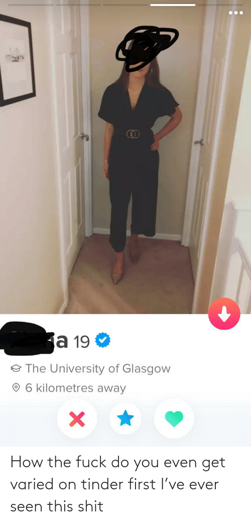 How The Fuck: How the fuck do you even get varied on tinder first I've ever seen this shit