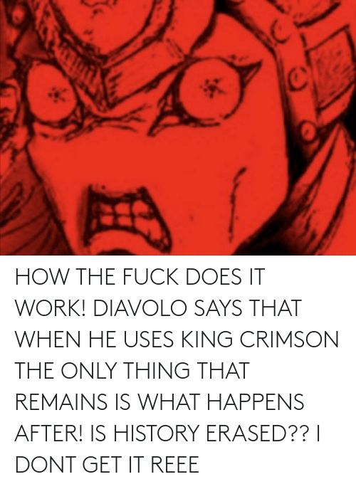 How The Fuck: HOW THE FUCK DOES IT WORK! DIAVOLO SAYS THAT WHEN HE USES KING CRIMSON THE ONLY THING THAT REMAINS IS WHAT HAPPENS AFTER! IS HISTORY ERASED?? I DONT GET IT REEE