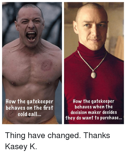 Memes, Cold, and 🤖: How the gatekeeper  behaves on the first  cold call..  How the gatekeeper  behaves when the  decision maker decides  they do want to purchase... Thing have changed. Thanks Kasey K.