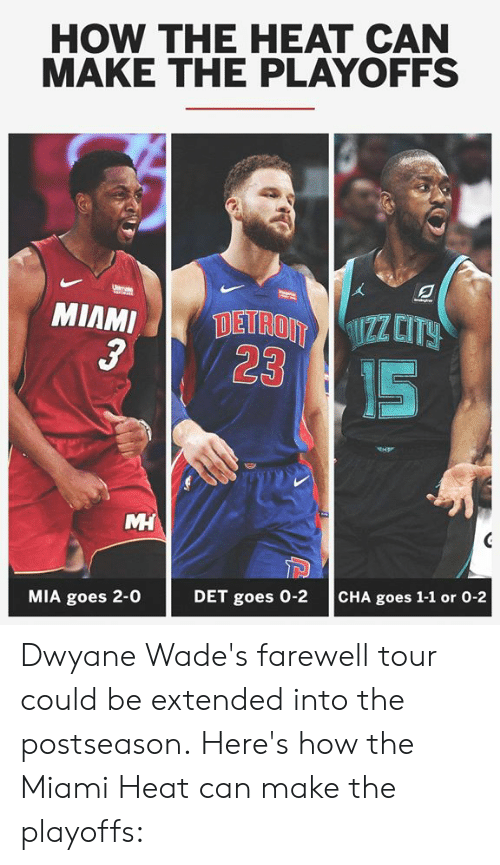 Memes, Miami Heat, and Heat: HOW THE HEAT CAN  MAKE THE PLAYOFFS  3  23  IS  MIA goes 2-0  DET goes 0-2  CHA goes 1-1 or 0-2 Dwyane Wade's farewell tour could be extended into the postseason.  Here's how the Miami Heat can make the playoffs: