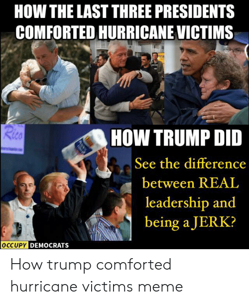 Funny Leadership Meme: HOW THE LAST THREE PRESIDENTS  COMFORTED HURRICANEVICTIMS  HOW TRUMP DID  See the difference  between REAL  leadership and  being a JERK?  DEMOCRATS How trump comforted hurricane victims meme