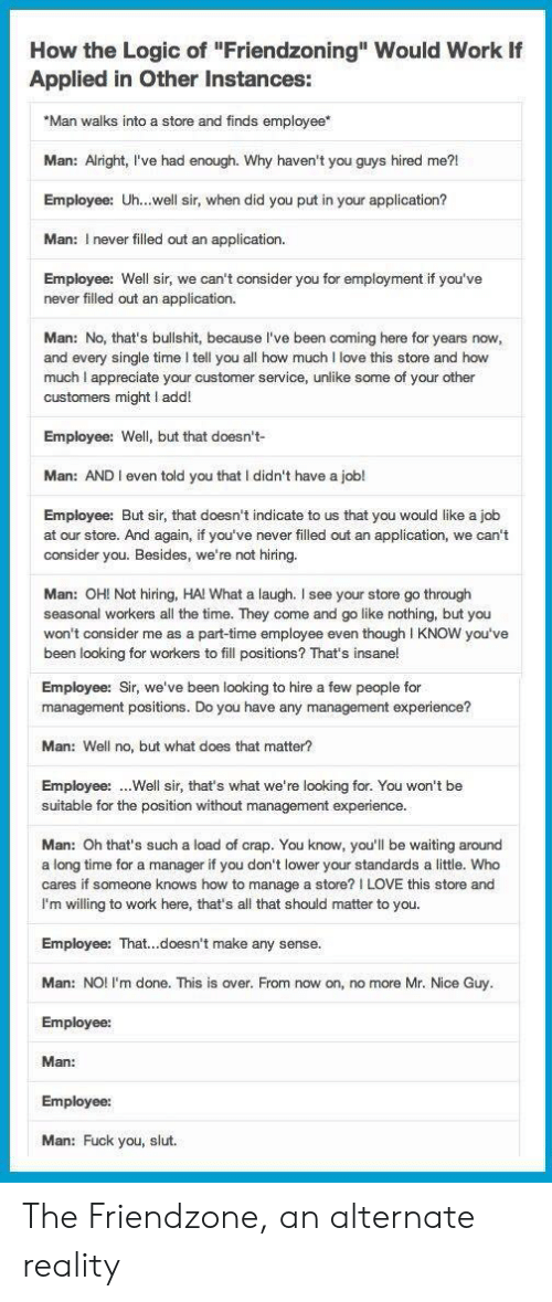 """Friendzoning: How the Logic of """"Friendzoning"""" Would Work  Applied in Other Instances:  """"Man walks into a store and finds employee*  Man: Alright, I've had enough. Why haven't you guys hired me?!  Employee: Uh...well sir, when did you put in your application?  Man: I never filled out an application.  Employee: Well sir, we can't consider you for employment if you've  never filled out an application.  Man: No, that's bullshit, because I've been coming here for years now,  and every single time I tell you all how much I love this store and how  much I appreciate your customer service, unlike some of your other  customers might I add!  Employee: Well, but that doesn't-  Man: AND I even told you that I didn't have a job!  Employee: But sir, that doesn't indicate to us that you would like a job  at our store. And again, if you've never filled out an application, we can't  consider you. Besides, we're not hiring.  Man: OH! Not hiring, HA! What a laugh. I see your store go through  seasonal workers all the time. They come and go like nothing, but you  won't consider me as a part-time employee even though I KNOW you've  been looking for workers to fill positions? That's insane!  Employee: Sir, we've been looking to hire a few people for  management positions. Do you have any management experience?  Man: Well no, but what does that matter?  Employee:.Well sir, that's what we're looking for. You won't be  suitable for the position without management experience.  Man: Oh that's such a load of crap. You know, you'll be waiting around  a long time for a manager if you don't lower your standards a little. Who  cares if someone knows how to manage a store? I LOVE this store and  I'm willing to work here, that's all that should matter to you.  Employee: That...doesn't make any sense.  Man: NO! I'm done. This is over. From now on, no more Mr. Nice Guy.  Employee:  Man:  Employee  Man: Fuck you, slut. The Friendzone, an alternate reality"""