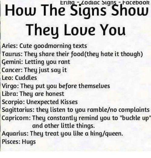 """Cute, Facebook, and Food: How The Signs Shoen  They Loue You  Erika Zodiac Signs-Facebook  Aries: Cute goodmorning texts  Taurus: They share their food(they hate it though)  Gemini: Letting you rant  Cancer: They just say it  Leo: Cuddles  Virgo: They put you before themselues  Libra: They are honest  Scorpio: Unexpected Kisses  Sagittarius: they listen to you ramble/no complaints  Capricom: They constantly remind you to """"buckle up""""  and other little things.  Aquarius: They treat you like a king/queen.  Pisces: Hugs"""