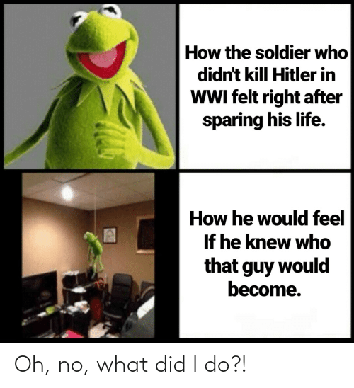 Kill Hitler: How the soldier who  didn't kill Hitler in  WWI felt right after  sparing his life.  How he would feel  If he knew who  that guy would  become. Oh, no, what did I do?!