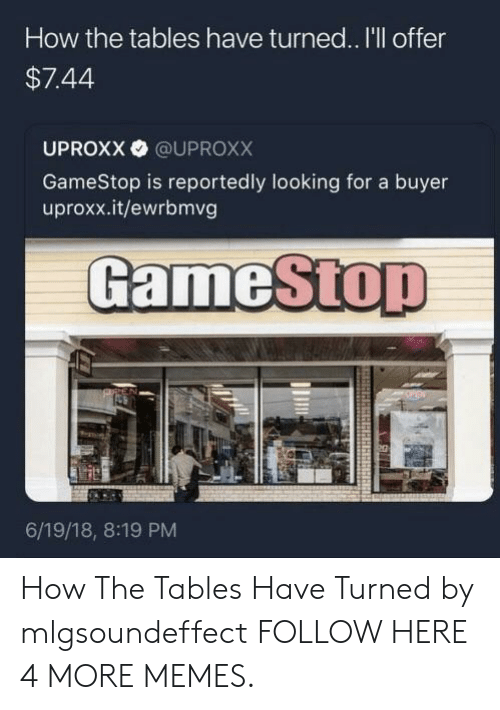 Buyer: How the tables have turned.. I'll offer  $7.44  UPROXX @UPROXX  GameStop is reportedly looking for a buyer  uproxx.it/ewrbmvg  GameStop  6/19/18, 8:19 PM How The Tables Have Turned by mlgsoundeffect FOLLOW HERE 4 MORE MEMES.