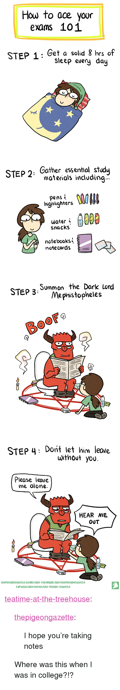 """Boof: How to ace your  exams 101  STEP 1: Get a solid 8 hrs of  Sleep every day   STEP 2: Cother essentnal study  materials incudin...  hgatghs  highlighters  snacks  notebooks  notecards   STEp 3 Summon the Dark lond  Mephistopheles  BooF   STEP 4: Dont let him leave  without you  Please leave  me alone.  HEAR ME  OUT  thePiGeonGazette.tumBlr.com faceBook.com/thePiGeonGazette  taPastic.com/serieskhe-PiGeon-Gazette <p><a href=""""http://teatime-at-the-treehouse.tumblr.com/post/156362541499/i-hope-youre-taking-notes"""" class=""""tumblr_blog"""">teatime-at-the-treehouse</a>:</p> <blockquote> <p><a href=""""http://thepigeongazette.tumblr.com/post/154469380415/i-hope-youre-taking-notes"""" class=""""tumblr_blog"""">thepigeongazette</a>:</p>  <blockquote><p>I hope you're taking notes<br/></p></blockquote>  <p>Where was this when I was in college?!?</p> </blockquote>"""