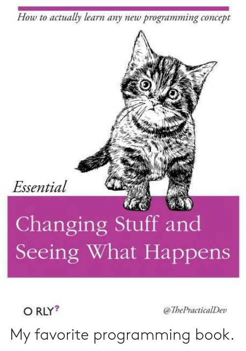 Any New: How to actualy learn any new programming concept  Essential  Changing Stuff and  Seeing What Happens  O RLY?  @ThePractialDev My favorite programming book.