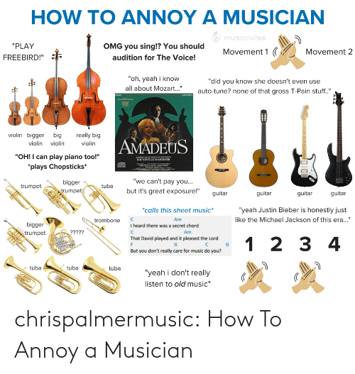 "bieber: HOW TO ANNOY A MUSICIAN  O musicnotes  ""PLAY  OMG you sing!? You should  Movement 1 (  Movement 2  audition for The Voice!  FREEBIRD!""  ""oh, yeah i know  ""did you know she doesn't even use  all about Mozart..""  auto-tune? none of that gross T-Pain stuff.""  AMADEUS  MORE  violin bigger big  really big  AMADEUS  violin violin  violin  ""OH! I can play piano too!""  ACADO O SE MARTINNTHELOS  SIR NEVILLE MARRINER  *plays Chopsticks*  ""we can't pay you...  bigger  egn  but it's great exposure!""  trumpet  trumpet  guitar  guitar  guitar  guitar  *calls this sheet music*  ""yeah Justin Bieber is honestly just  like the Michael Jackson of this era...""  Am  trombone  bigger  I heard there was a secret chord  ?????  Am  trumpet  That David played and it pleased the Lord  1 2 3 4  But you don't really care for music do you?  tuba  tuba  tuba  ""yeah i don't really  listen to old music"" chrispalmermusic:  How To Annoy a Musician"