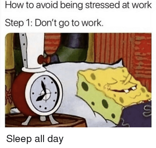 Work, How To, and Sleep: How to avoid being stressed at work  Step 1: Don't go to work. Sleep all day