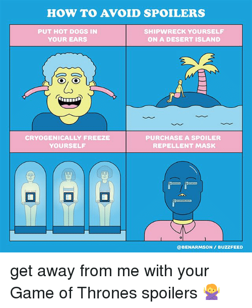 avoidance: HOW TO AVOID SPOILERS  PUT HOT DOGS IN  YOUR EARS  SHIPWRECK YOURSELF  ON A DESERT ISLAND  CRYOGENICALLY FREEZE  YOURSELF  PURCHASE A SPOILER  REPELLENT MASK  @BENARMSON/ BUZZFEED get away from me with your Game of Thrones spoilers 🙅