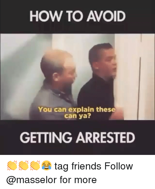 Friends, Memes, and How To: HOW TO AVOID  You can explain these  can ya  GETTING ARRESTED 👏👏👏😂 tag friends Follow @masselor for more