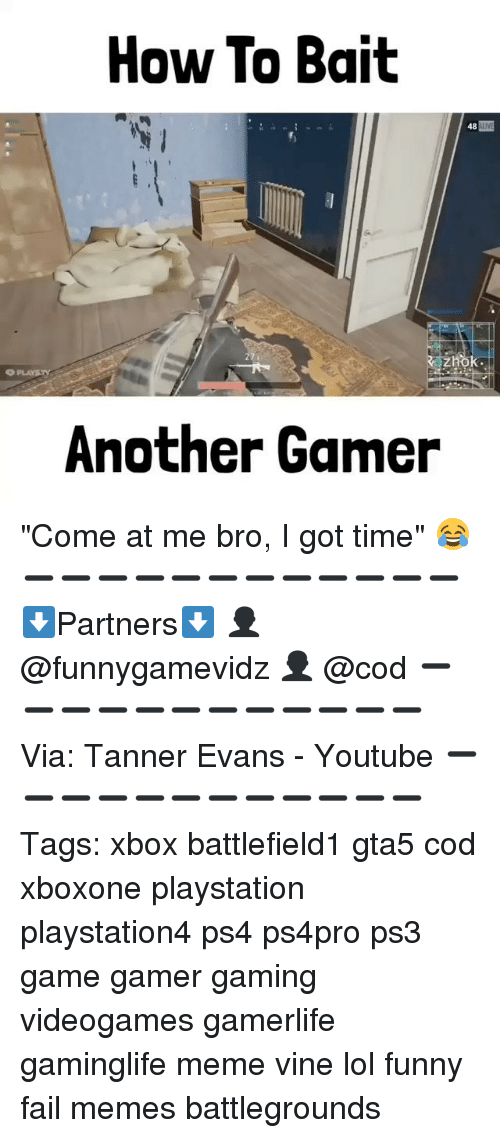 """Baited: How To Bait  48  OPLAYSTl  Another Gamer """"Come at me bro, I got time"""" 😂 ➖➖➖➖➖➖➖➖➖➖➖➖ ⬇Partners⬇ 👤 @funnygamevidz 👤 @cod ➖➖➖➖➖➖➖➖➖➖➖➖ Via: Tanner Evans - Youtube ➖➖➖➖➖➖➖➖➖➖➖➖ Tags: xbox battlefield1 gta5 cod xboxone playstation playstation4 ps4 ps4pro ps3 game gamer gaming videogames gamerlife gaminglife meme vine lol funny fail memes battlegrounds"""