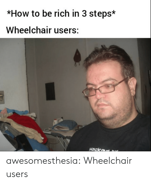 Tumblr, Blog, and How To: *How to be rich in 3 steps*  Wheelchair users:  Hack awesomesthesia:  Wheelchair users