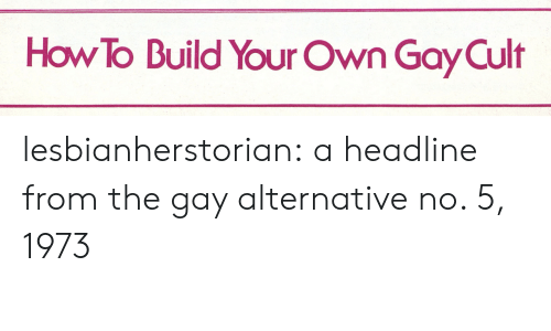 Tumblr, Blog, and How To: How To Build Your Own Gay Cult lesbianherstorian:  a headline from the gay alternative no. 5, 1973