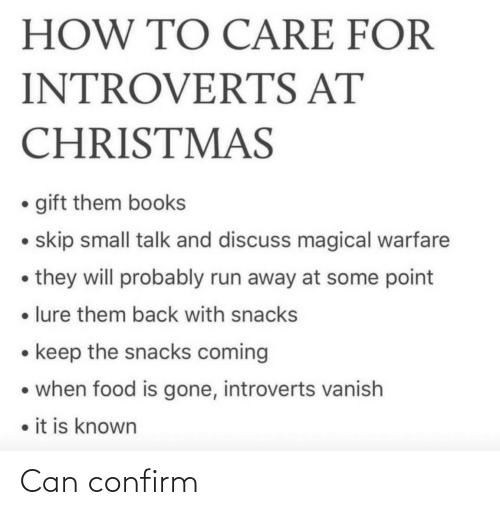 Known: HOW TO CARE FOR  INTROVERTS AT  CHRISTMAS  • gift them books  • skip small talk and discuss magical warfare  • they will probably run away at some point  • lure them back with snacks  • keep the snacks coming  • when food is gone, introverts vanish  • it is known Can confirm