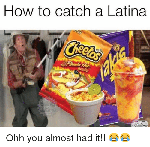 Almost Had It: How to catch a Latina Ohh you almost had it!! 😂😂