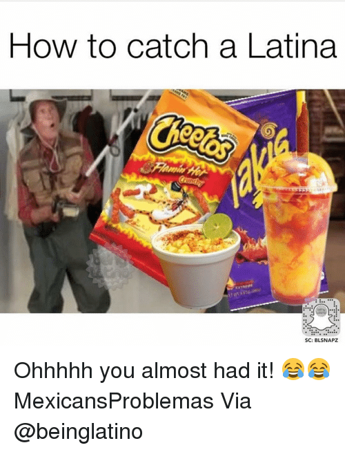 Almost Had It: HOW to catch a Latina  SC: BLSNAPZ Ohhhhh you almost had it! 😂😂 MexicansProblemas Via @beinglatino