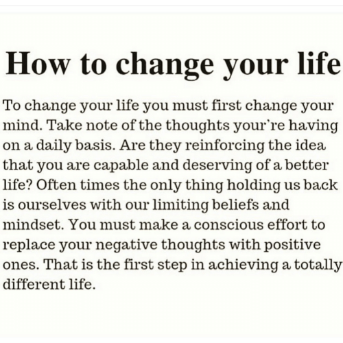Life, How To, and Change: How to change your life  To change your life you must first change your  mind. Take note of the thoughts your're having  on a daily basis. Are they reinforcing the idea  that you are capable and deserving of a better  life? Often times the only thing holding us back  is ourselves with our limiting beliefs and  mindset. You must make a conscious effort to  replace your negative thoughts with positive  ones. That is the first step in achieving a totally  different life.