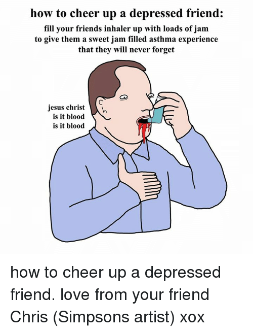 Bloods, Dank, and Friends: how to cheer up a depressed friend:  fill your friends inhaler up with loads of jam  to give them a sweet jam filled asthma experience  that they will never forget  jesus christ  is it blood  is it blood how to cheer up a depressed friend. love from your friend Chris (Simpsons artist) xox