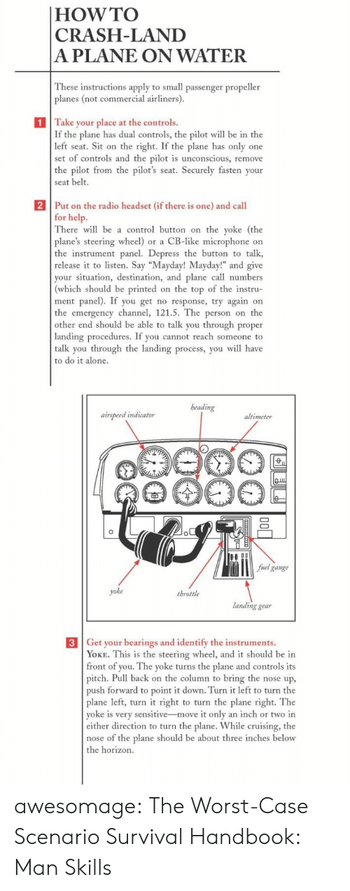 "bearings: |HOW TO  CRASH-LAND  A PLANE ON WATER  These instructions apply to small passenger propeller  planes (not commercial airliners).  1 Take your place at the controls.  If the plane has dual controls, the pilot will be in the  left seat. Sit on the right. If the plane has only one  set of controls and the pilot is unconscious, remove  the pilot from the pilot's seat. Securely fasten your  seat belt.  2 Put on the radio headset (if there is one) and call  for help.  There will be a control button on the yoke (the  plane's steering wheel) or a CB-like microphone on  the instrument panel. Depress the button to talk  release it to listen. Say ""Mayday! Mayday!"" and give  your situation, destination, and plane call numbers  (which should be printed on the top of the instru-  ment panel). If you get no response, try again on  the emergency channel, 121.5. The person on the  other end should be able to talk you through proper  landing procedures. If you cannot reach someone to  talk you through the landing process, you will have  to do it alone.   beading  airspeed indicator  altimeter  fuel gauge  yoke  throttle  landing gear  3 Get your bearings and identify the instruments.  YOKE. This is the steering wheel, and it should be in  front of you. The yoke turns the plane and controls its  pitch. Pull back on the column to bring the nose up,  push forward to point it down. Turn it left to turn the  plane left, turn it right to turn the plane right. The  yoke is very sensitive-move it only an inch or two in  either direction to turn the plane. While cruising, the  nose of the plane should be about three inches below  the horizon.  ф awesomage:  The Worst-Case Scenario Survival Handbook: Man Skills"